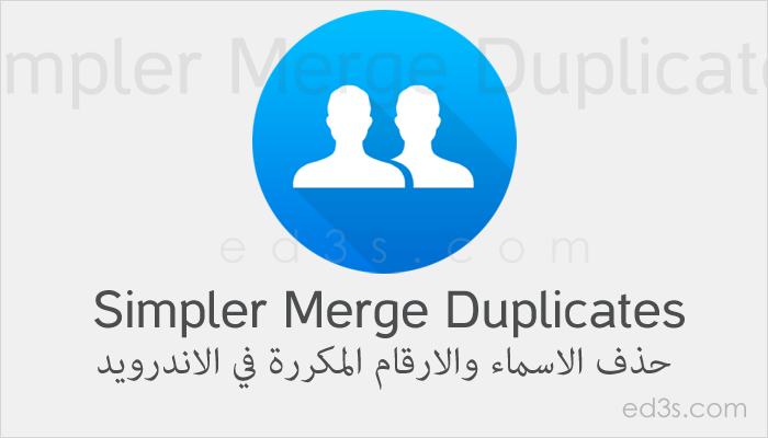 تطبيق Simpler Merge Duplicates حذف الاسماء والارقام المكررة
